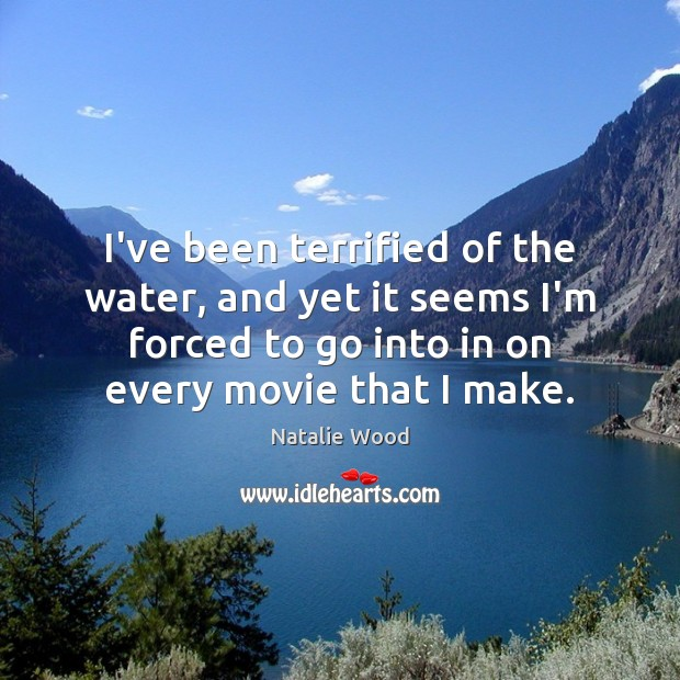I've been terrified of the water, and yet it seems I'm forced Natalie Wood Picture Quote