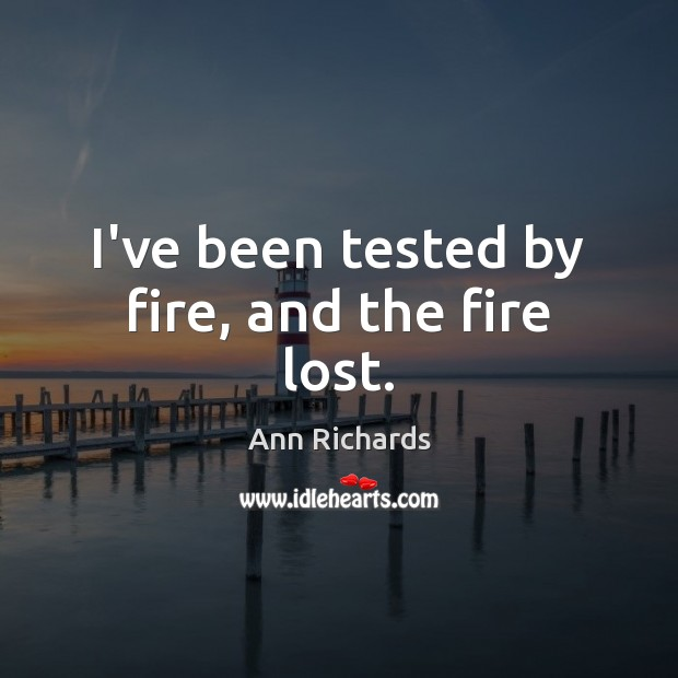 Image, I've been tested by fire, and the fire lost.