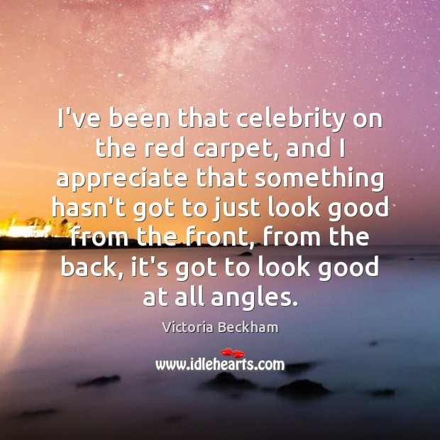 I've been that celebrity on the red carpet, and I appreciate that Victoria Beckham Picture Quote