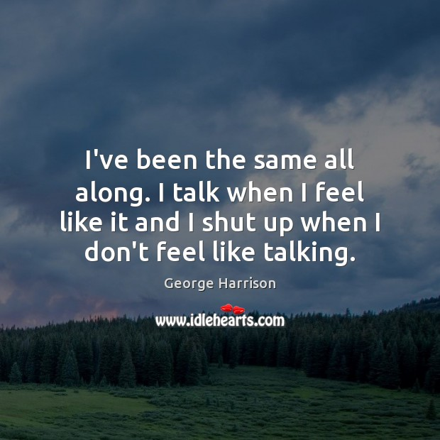 I've been the same all along. I talk when I feel like George Harrison Picture Quote