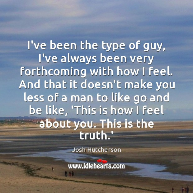 I've been the type of guy, I've always been very forthcoming with Josh Hutcherson Picture Quote