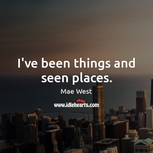 Image, I've been things and seen places.