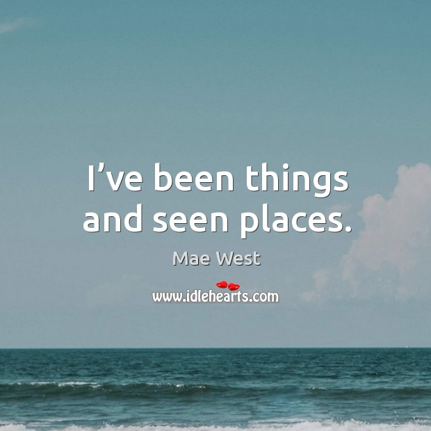 I've been things and seen places. Image