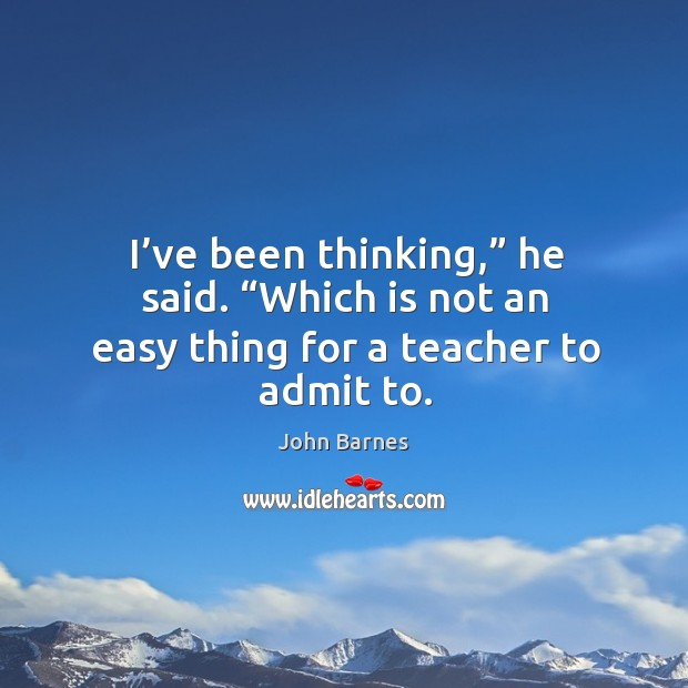 """I've been thinking,"""" he said. """"Which is not an easy thing for a teacher to admit to. John Barnes Picture Quote"""