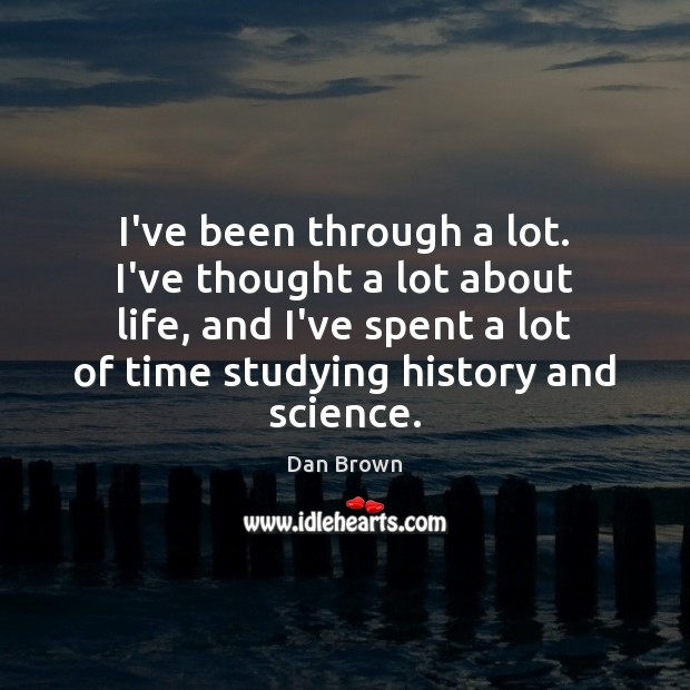 I've been through a lot. I've thought a lot about life, and Dan Brown Picture Quote