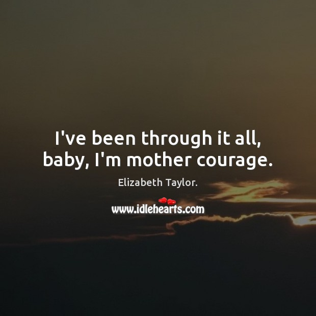 I've been through it all, baby, I'm mother courage. Elizabeth Taylor. Picture Quote