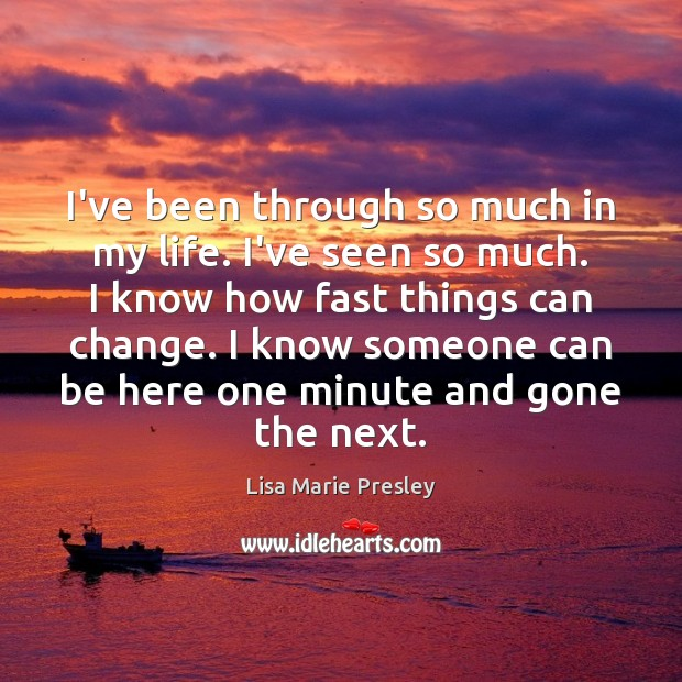 I've been through so much in my life. I've seen so much. Lisa Marie Presley Picture Quote