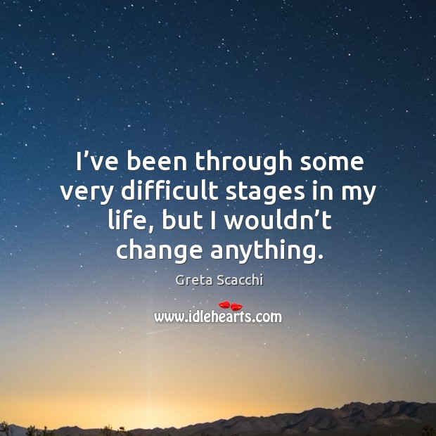 I've been through some very difficult stages in my life, but I wouldn't change anything. Image