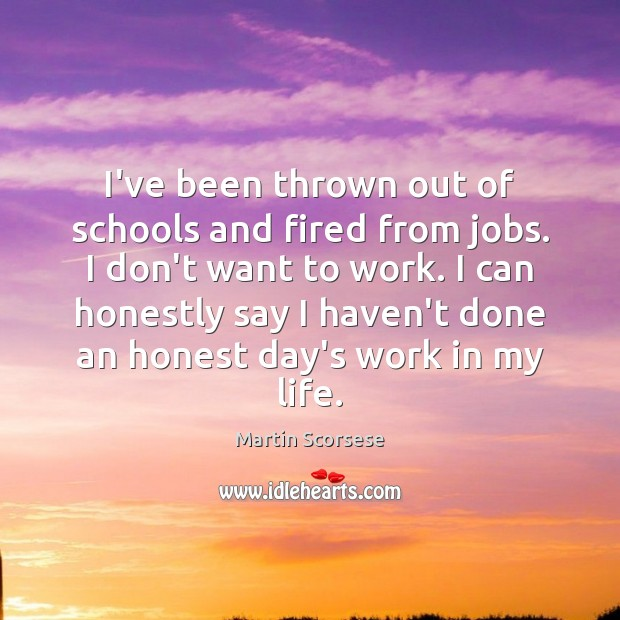 Image, I've been thrown out of schools and fired from jobs. I don't