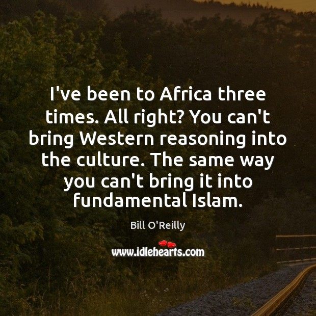I've been to Africa three times. All right? You can't bring Western Bill O'Reilly Picture Quote
