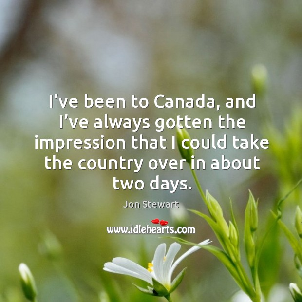 I've been to canada, and I've always gotten the impression that I could take the country over in about two days. Image