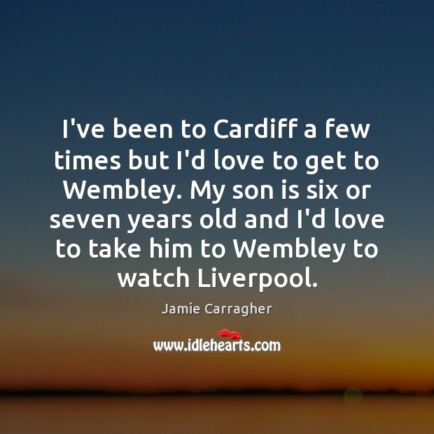I've been to Cardiff a few times but I'd love to get Son Quotes Image