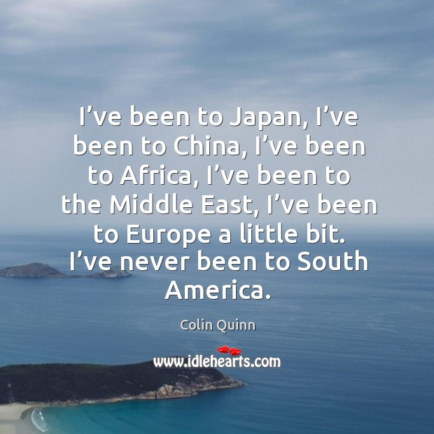 I've been to japan, I've been to china, I've been to africa, I've been to the middle east Image