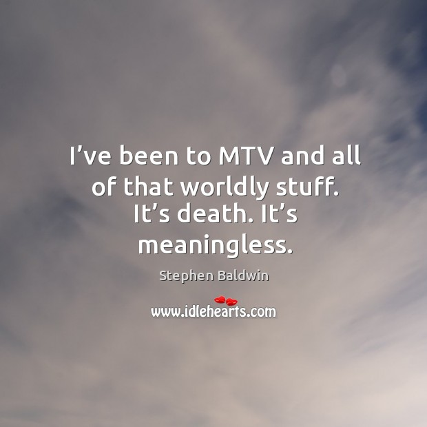 I've been to mtv and all of that worldly stuff. It's death. It's meaningless. Image