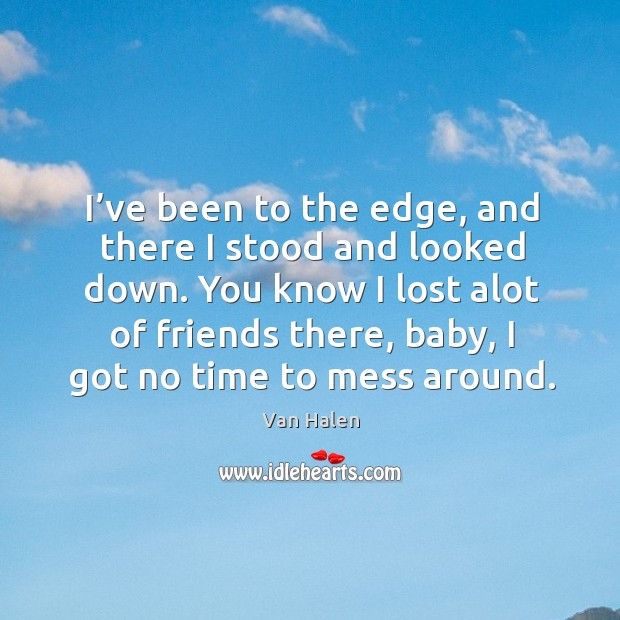 I've been to the edge, and there I stood and looked down. Van Halen Picture Quote