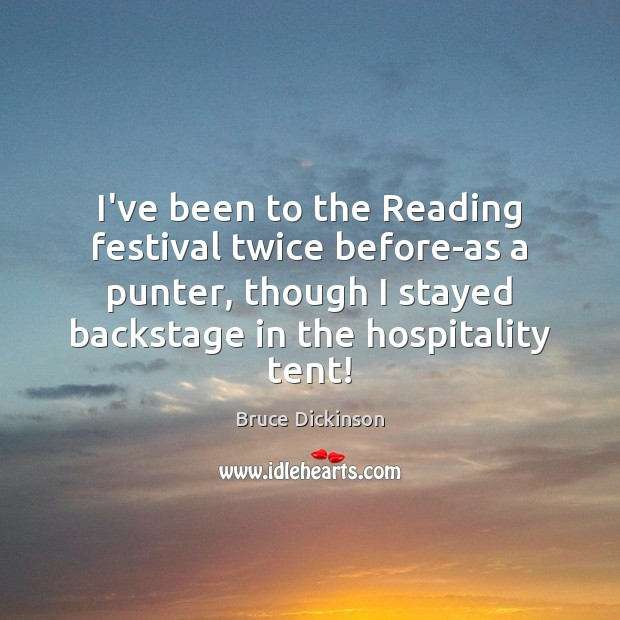 I've been to the Reading festival twice before-as a punter, though I Bruce Dickinson Picture Quote