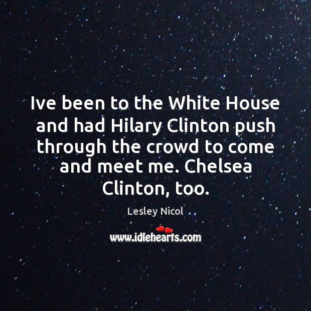 Ive been to the White House and had Hilary Clinton push through Image
