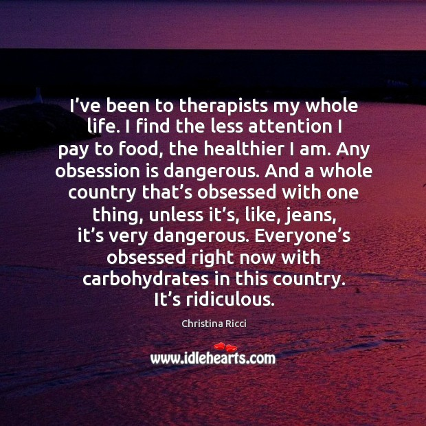 I've been to therapists my whole life. I find the less attention I pay to food, the healthier I am. Image