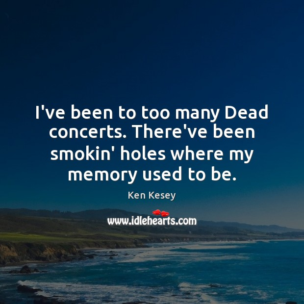 I've been to too many Dead concerts. There've been smokin' holes where Ken Kesey Picture Quote