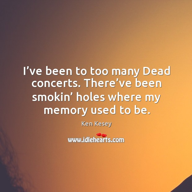I've been to too many dead concerts. There've been smokin' holes where my memory used to be. Image