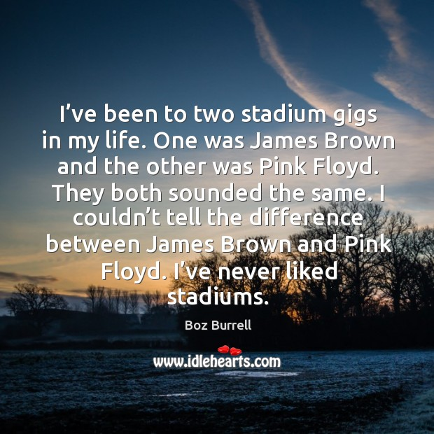 Image, I've been to two stadium gigs in my life. One was james brown and the other was pink floyd.