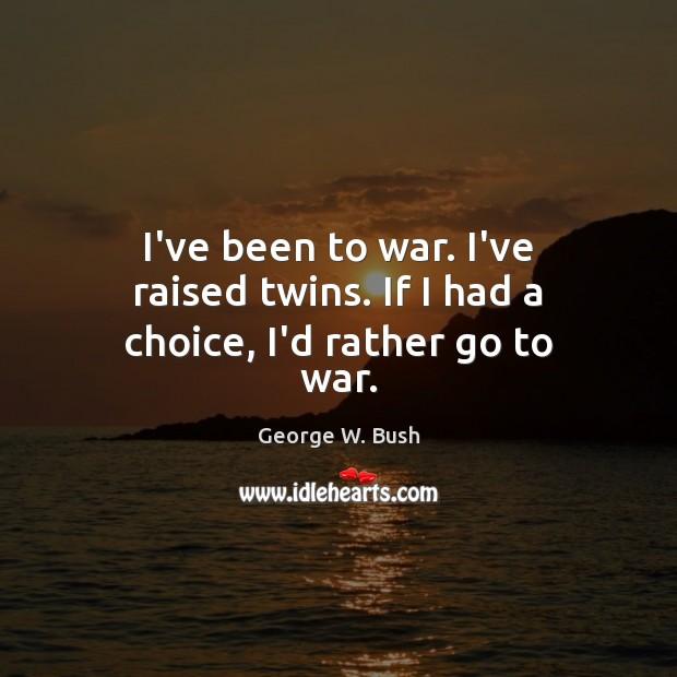 I've been to war. I've raised twins. If I had a choice, I'd rather go to war. Image