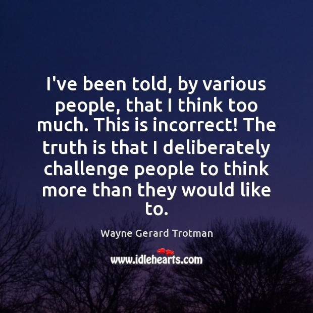 I've been told, by various people, that I think too much. This Wayne Gerard Trotman Picture Quote