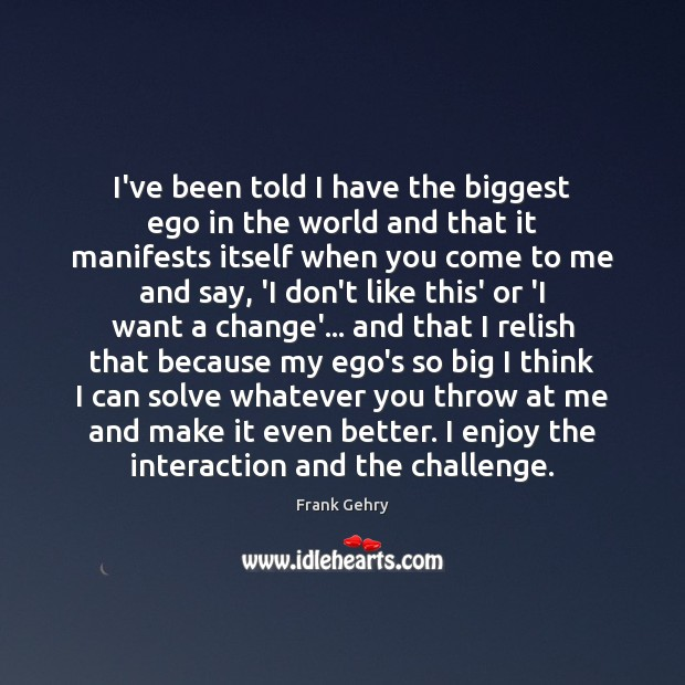 I've been told I have the biggest ego in the world and Frank Gehry Picture Quote