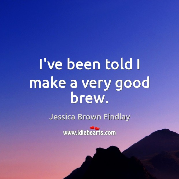 I've been told I make a very good brew. Jessica Brown Findlay Picture Quote