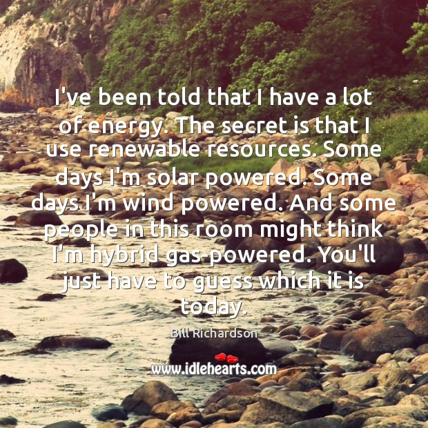 I've been told that I have a lot of energy. The secret Bill Richardson Picture Quote