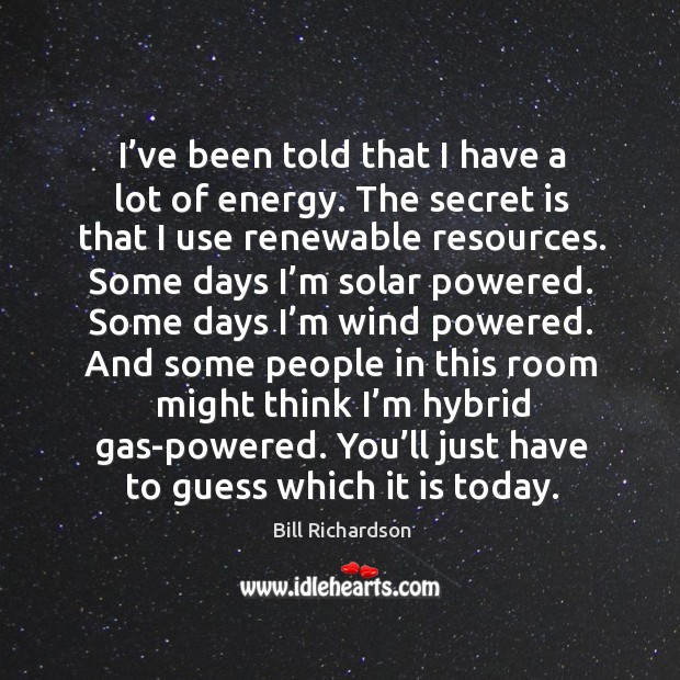I've been told that I have a lot of energy. The secret is that I use renewable resources. Bill Richardson Picture Quote