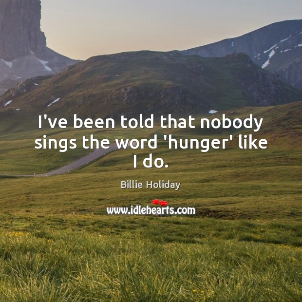 Image, I've been told that nobody sings the word 'hunger' like I do.