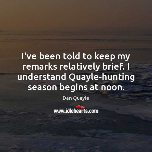 Image, I've been told to keep my remarks relatively brief. I understand Quayle-hunting