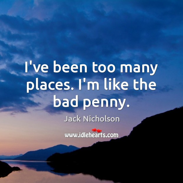 I've been too many places. I'm like the bad penny. Jack Nicholson Picture Quote