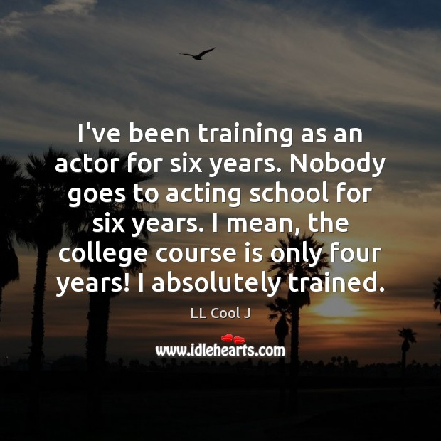 I've been training as an actor for six years. Nobody goes to LL Cool J Picture Quote