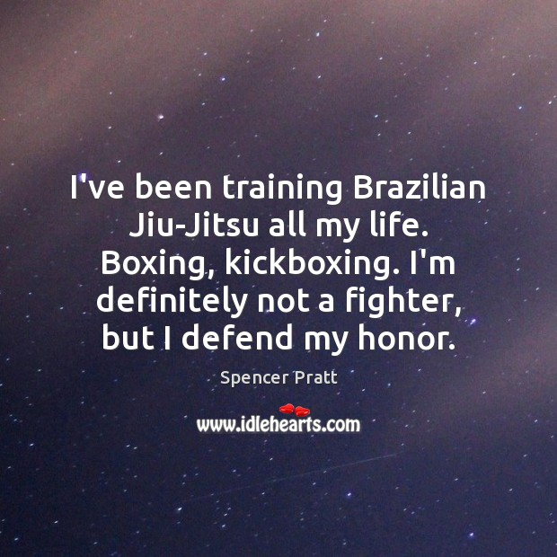 I've been training Brazilian Jiu-Jitsu all my life. Boxing, kickboxing. I'm definitely Spencer Pratt Picture Quote