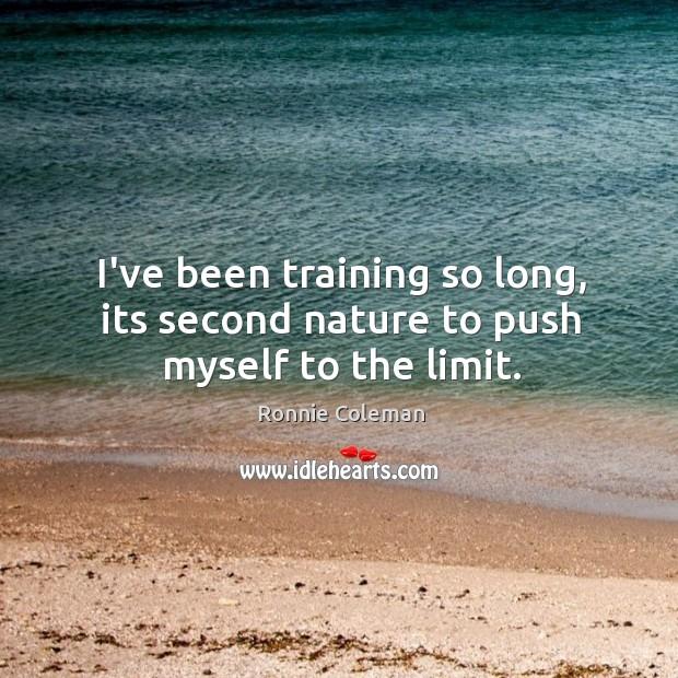 I've been training so long, its second nature to push myself to the limit. Image