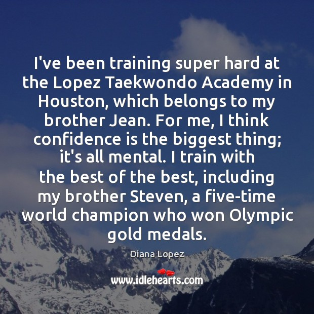 I've been training super hard at the Lopez Taekwondo Academy in Houston, Diana Lopez Picture Quote