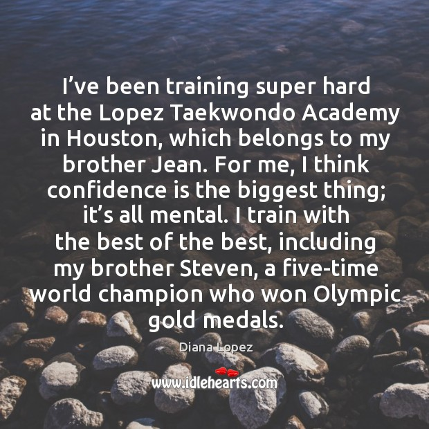 I've been training super hard at the lopez taekwondo academy in houston, which belongs to my brother jean. Diana Lopez Picture Quote