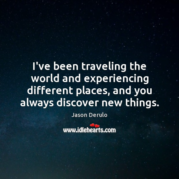 Image, I've been traveling the world and experiencing different places, and you always
