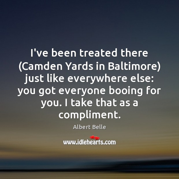 I've been treated there (Camden Yards in Baltimore) just like everywhere else: Image