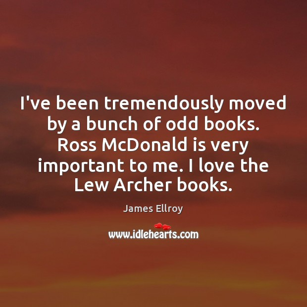 I've been tremendously moved by a bunch of odd books. Ross McDonald James Ellroy Picture Quote