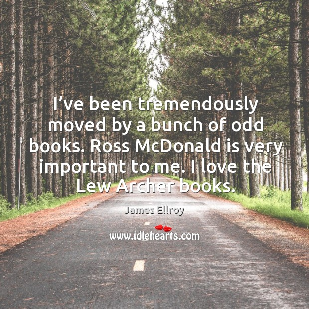 I've been tremendously moved by a bunch of odd books. Ross mcdonald is very important to me. Image
