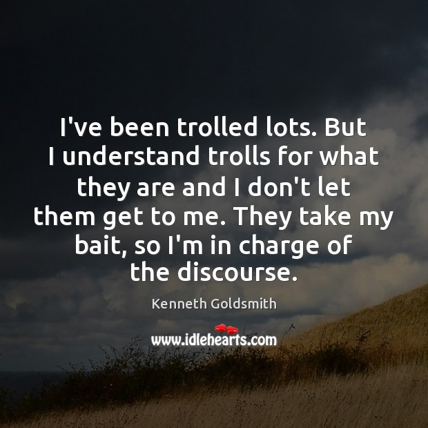 I've been trolled lots. But I understand trolls for what they are Image