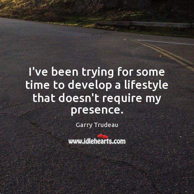 I've been trying for some time to develop a lifestyle that doesn't require my presence. Garry Trudeau Picture Quote