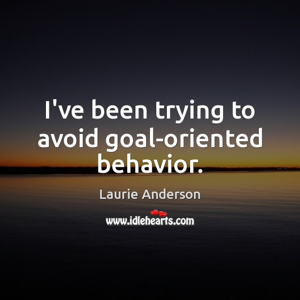 I've been trying to avoid goal-oriented behavior. Laurie Anderson Picture Quote