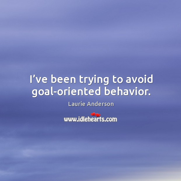 I've been trying to avoid goal-oriented behavior. Image