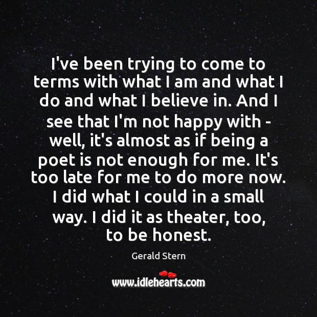 I've been trying to come to terms with what I am and Gerald Stern Picture Quote