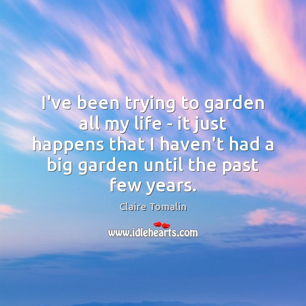 I've been trying to garden all my life – it just happens Claire Tomalin Picture Quote