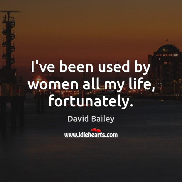 Image, I've been used by women all my life, fortunately.